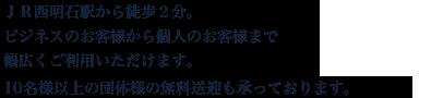 JR西明石駅から徒歩3分。ビジネスのお客様から個人のお客様まで幅広くご利用いただけます。10名様以上の団体様の無料送迎も承っております。